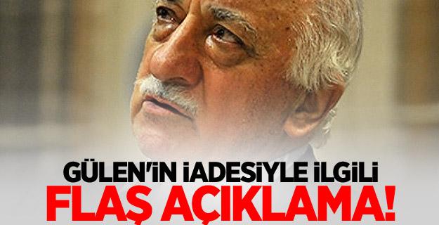 Gülen'in iadesiyle ilgili flaş açıklama!