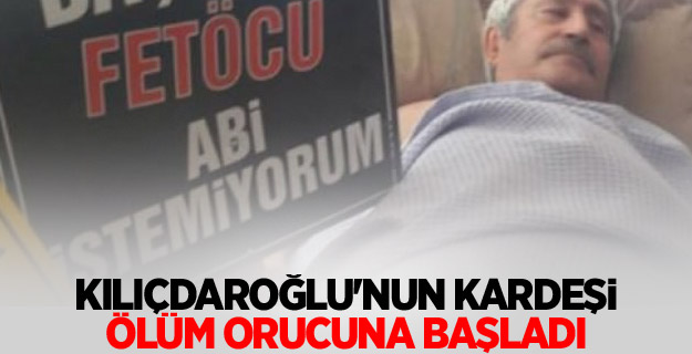 Kılıçdaroğlu'nun kardeşi ölüm orucuna başladı