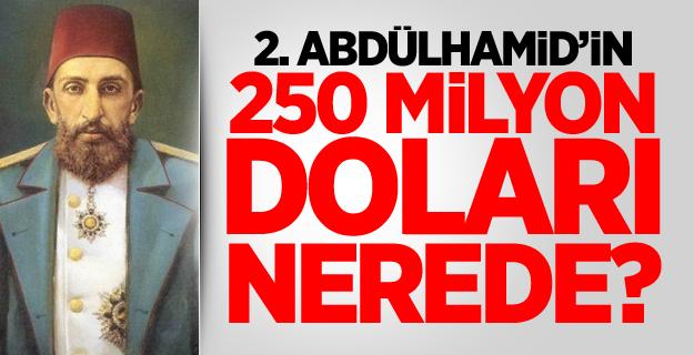 2. Abdülhamid'in 250 milyon doları nerede?