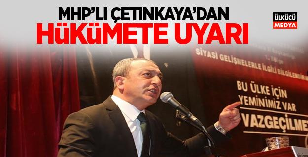 MHP'li Çetinkaya'dan Hükümete Uyarı