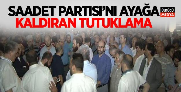 Saadet Partisi'ni ayağa kaldıran tutuklama!
