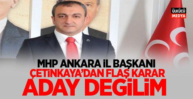 MHP Ankara İl Başkanı Çetinkaya'dan Flaş Karar! Aday değilim
