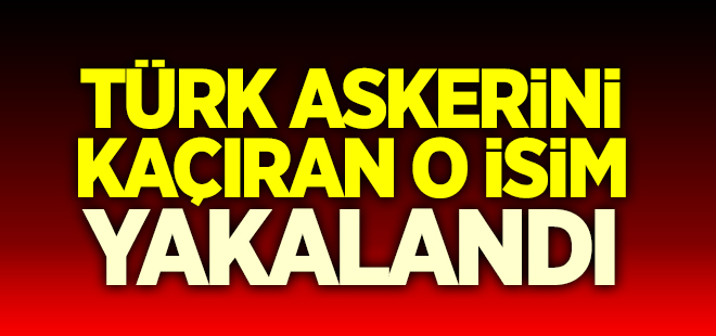 Türk askerini kaçıran o isim yakalandı