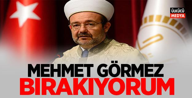 Mehmet Görmez'den Flaş Karar Bırakıyorum