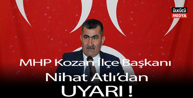 MHP Kozan İlçe Başkanı Nihat Atlı'dan uyarı !