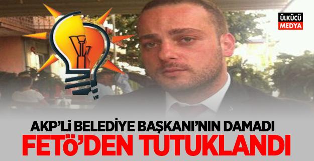AKP'li Belediye Başkanı'nın damadı FETÖ'den tutuklandı!