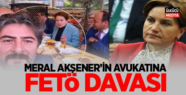 Meral Akşener'in avukatına FETÖ davası!