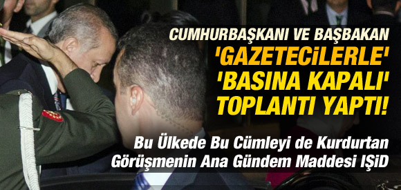 GAZETECİLERLE BASINA KAPALI IŞİD TOPLANTISI!