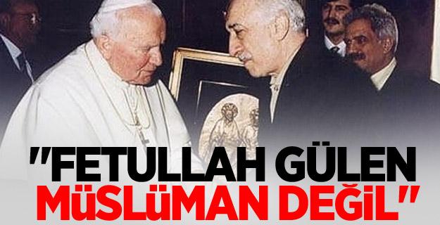 """""""Fetullah Gülen müslüman değil"""""""
