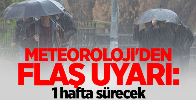Meteoroloji'den flaş uyarı: 1 hafta sürecek