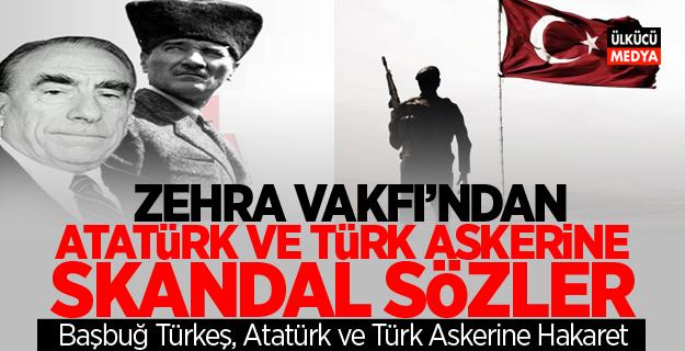 Zehra Vakfı'ndan Atatürk ve Türk Askerine Skandal Sözler