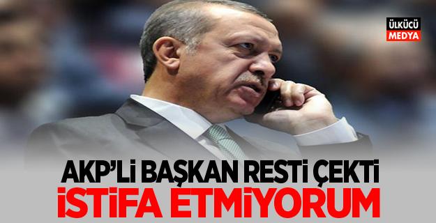 AKP'li Başkan İstifa etmiyorum