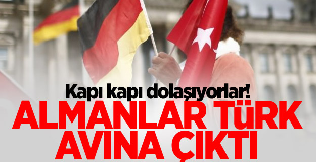 Kapı kapı dolaşıyorlar! Almanlar Türk Avına Çıktı