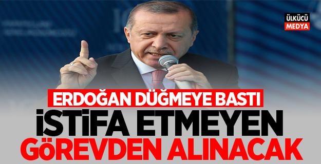 Erdoğan düğmeye bastı: İstifa etmeyen görevden alınacak!