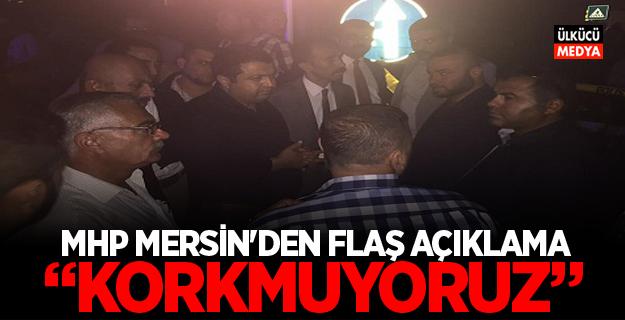 """MHP MERSİN'DEN FLAŞ AÇIKLAMA: """"KORKMUYORUZ"""""""