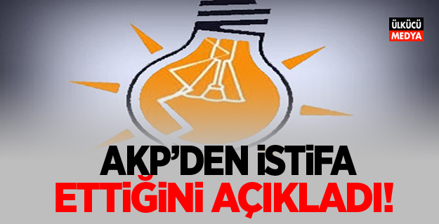AKP'den istifa ettiğini açıkladı!