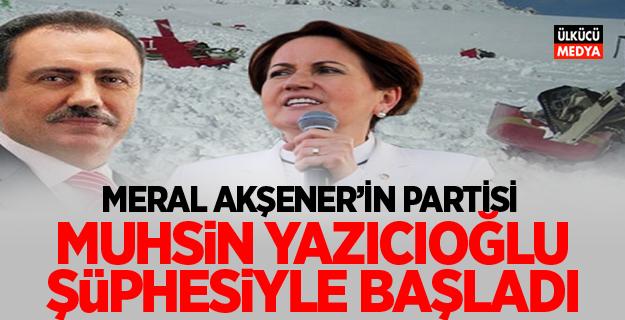 Meral Akşener'in partisi Yazıcıoğlu şüphesiyle başladı!