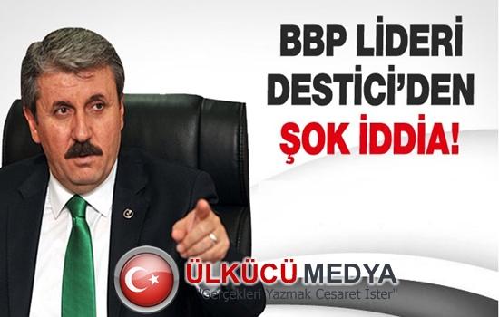 BBP LİDERİ DESTİCİ'DEN ŞOK İDDİA !