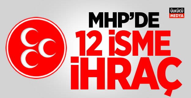 MHP'de 12 isme ihraç!