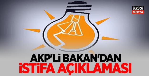 AKP'Lİ BAKAN'DAN İSTİFA AÇIKLAMASI