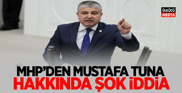 MHP'den Mustafa Tuna hakkında şok iddia!