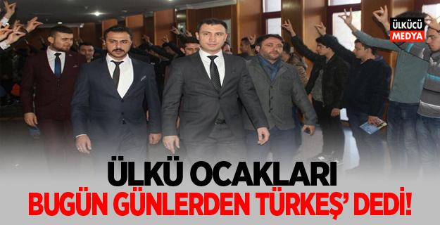 ÜLKÜ OCAKLARI 'BUGÜN GÜNLERDEN TÜRKEŞ' DEDİ!