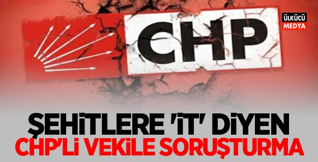 Şehitlere 'İt' diyen CHP'li vekile soruşturma