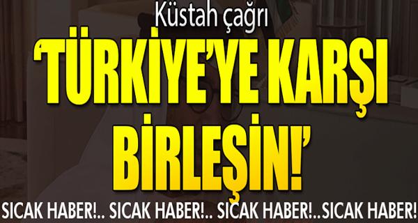 Son dakika... Küstah çağrı: Türkiye'ye karşı birleşin!