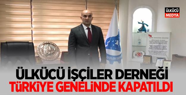 Ülkücü İşçiler Derneği Türkiye Genelinde kapatıldı