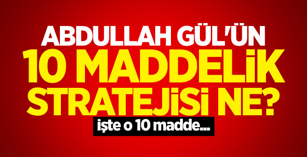 Abdullah Gül'ün 10 maddelik stratejisi ne? İşte o 10 madde...