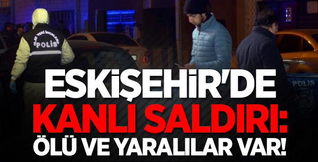 Eskişehir'de kanlı saldırı: Ölü ve yaralılar var!