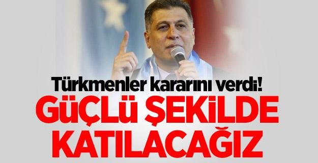 Türkmenler kararını verdi! Güçlü şekilde katılacağız