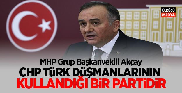 MHP Grup Başkanvekili Akçay: CHP, Türk DüşmanlarınıN Kullandığı Bir Partidir