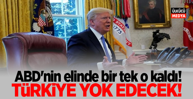 ABD'nin elinde bir tek o kaldı! Türkiye yok edecek