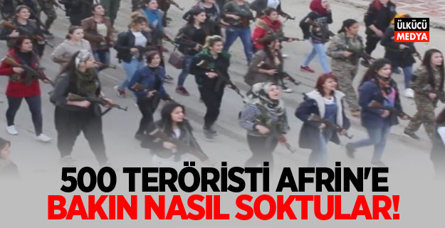 500 teröristi Afrin'e bakın nasıl soktular!