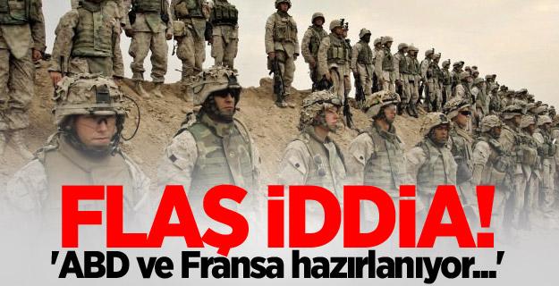Flaş iddia! 'ABD ve Fransa hazırlanıyor...'