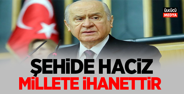 MHP Lideri Devlet Bahçeli: Şehide haciz millete ihanettir