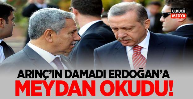 Arınç'ın damadı Erdoğan'a böyle meydan okudu