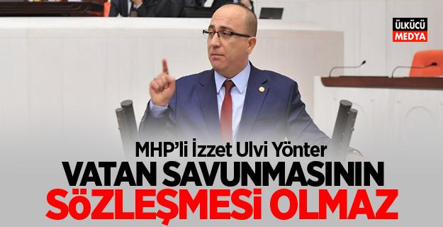 """MHP'li Yönter: Vatan savunmasının sözleşmesi olmaz."""""""