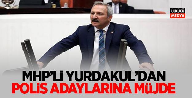 MHP'Lİ YURDAKUL'DAN POLİS ADAYLARINA MÜJDE