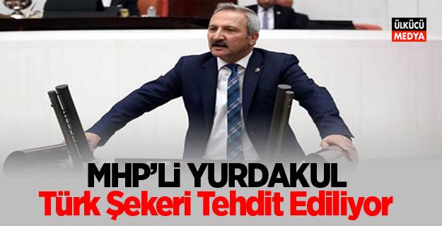 MHP'li Yurdakul: Türk Şekeri Tehdit Ediliyor
