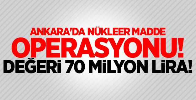 Ankara'da nükleer madde operasyonu! Değeri 70 milyon lira...