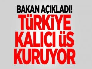 Bakan açıkladı! Türkiye kalıcı üs kuruyor