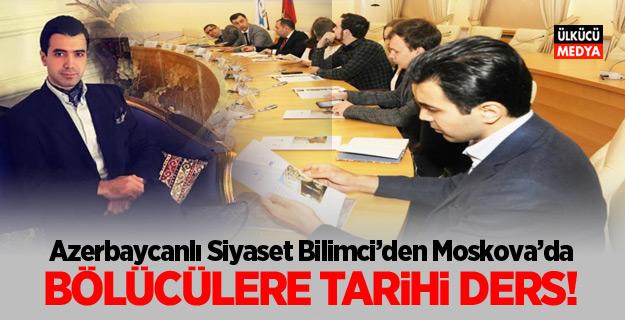 Azerbaycanlı Siyaset Bilimci'den Moskova'da  Bölücülere Tarihi Ders!