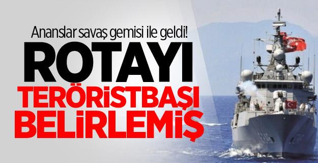 Ananslar savaş gemisi ile geldi! Rotayı teröristbaşı belirlemiş