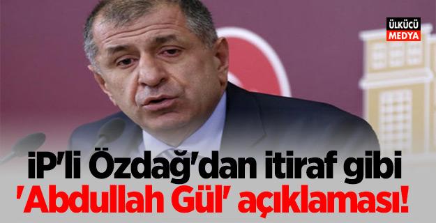 İP'li Özdağ'dan itiraf gibi 'Abdullah Gül' açıklaması!