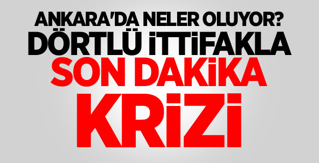 Ankara'da neler oluyor? Dörtlü ittifakla son dakika krizi