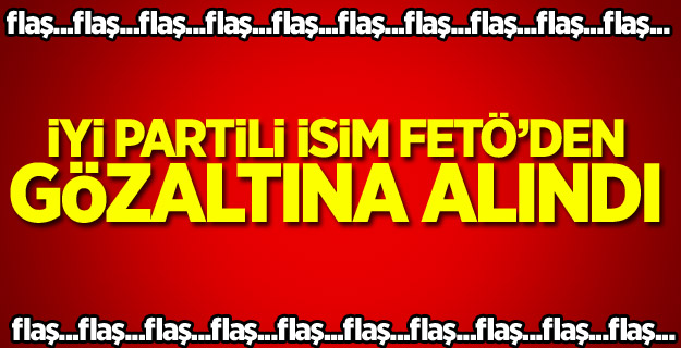 İYİ Partili kritik isim FETÖ'den gözaltına alındı