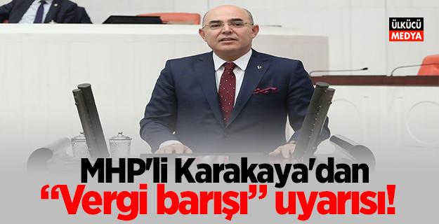 """MHP'li Karakaya'dan  """"Vergi barışı"""" uyarısı!"""