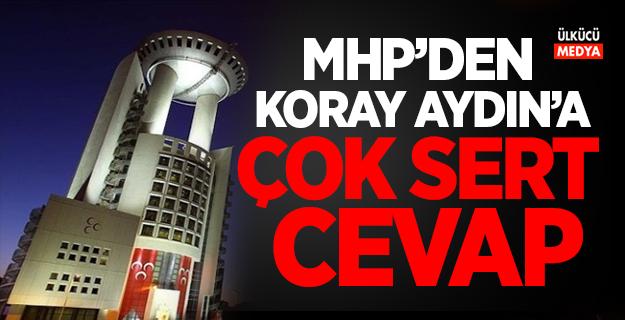 MHP'den Koray Aydın'a çok sert cevap